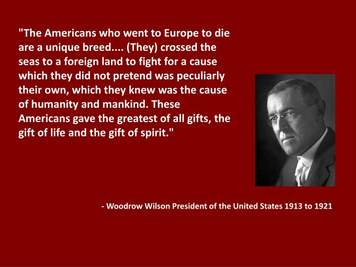 """""""The Americans who went to Europe to die are a unique breed.... (They) crossed the seas to a foreign land to fight for a cause which they did not pretend was peculiarly their own, which they knew was the cause of humanity and mankind. These Americans gave the greatest of all gifts, the gift of life and the gift of spirit."""""""