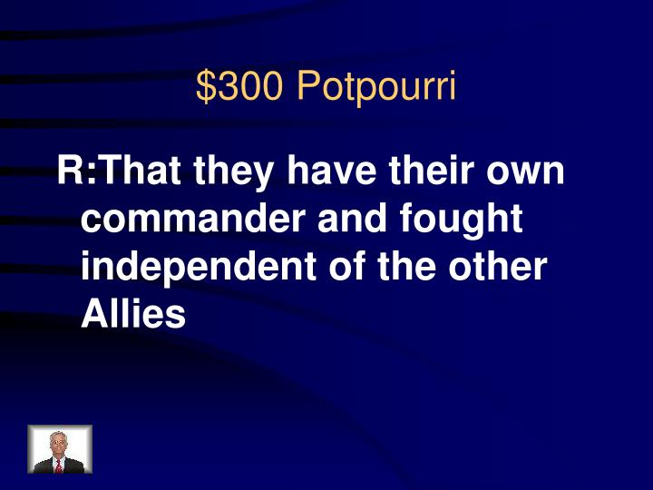 R:That they have their own commander and fought independent of the other Allies