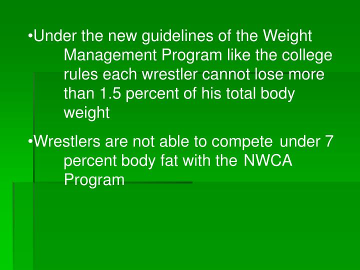 Under the new guidelines of the Weight Management Program like the college rules each wrestler cannot lose more than 1.5 percent of his total body weight
