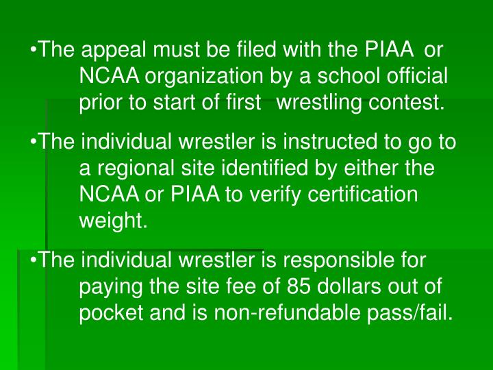 The appeal must be filed with the PIAA or NCAA organization by a school official prior to start of first wrestling contest.