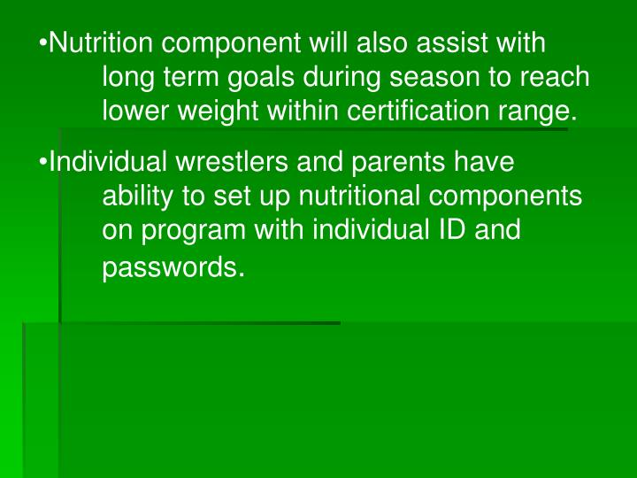 Nutrition component will also assist with long term goals during season to reach lower weight within certification range.