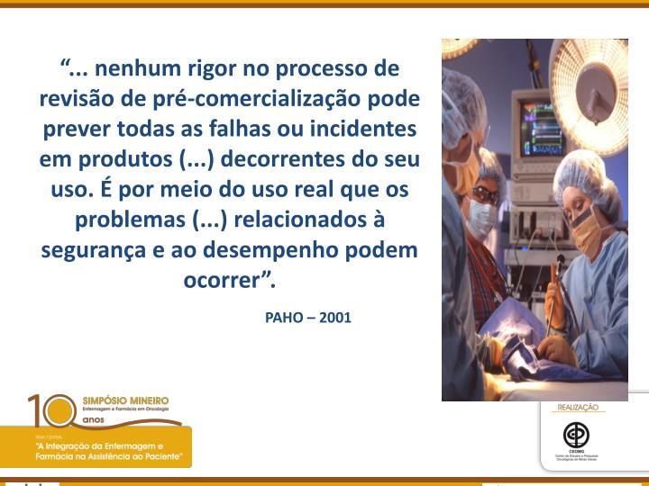 """""""... nenhum rigor no processo de revisão de pré-comercialização pode prever todas as falhas ou incidentes em produtos (...) decorrentes do seu uso. É por meio do uso real que os problemas (...) relacionados à segurança e ao desempenho podem ocorrer""""."""