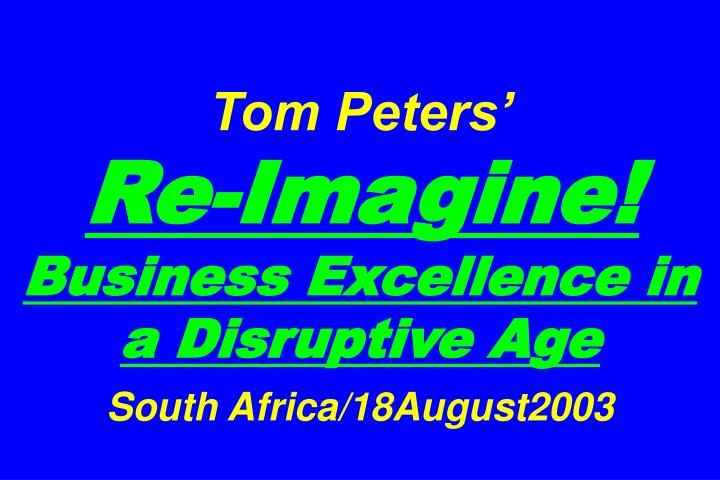 tom peters re imagine business excellence in a disruptive age south africa 18august2003 n.