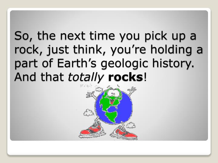 So, the next time you pick up a rock, just think, you're holding a part of Earth's geologic history. And that