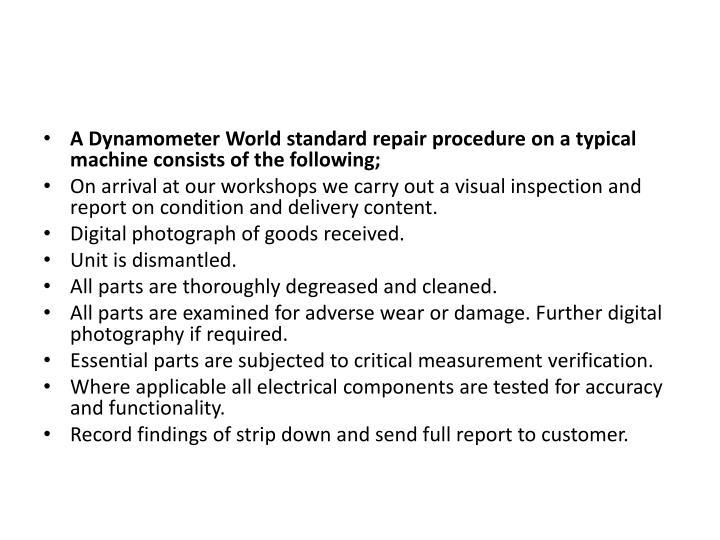 A Dynamometer World standard repair procedure on a typical machine consists of the following;