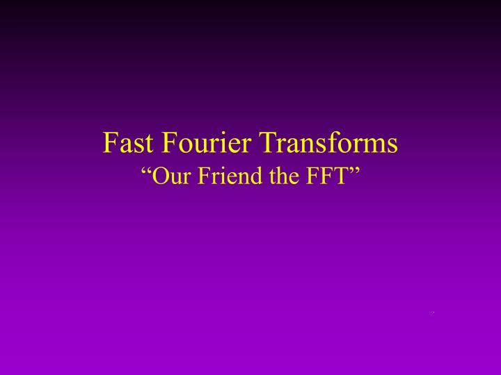 Fast fourier transforms our friend the fft