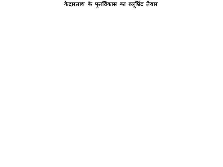 केदारनाथ के पुनर्विकास का ब्लूप्रिंट तैयार