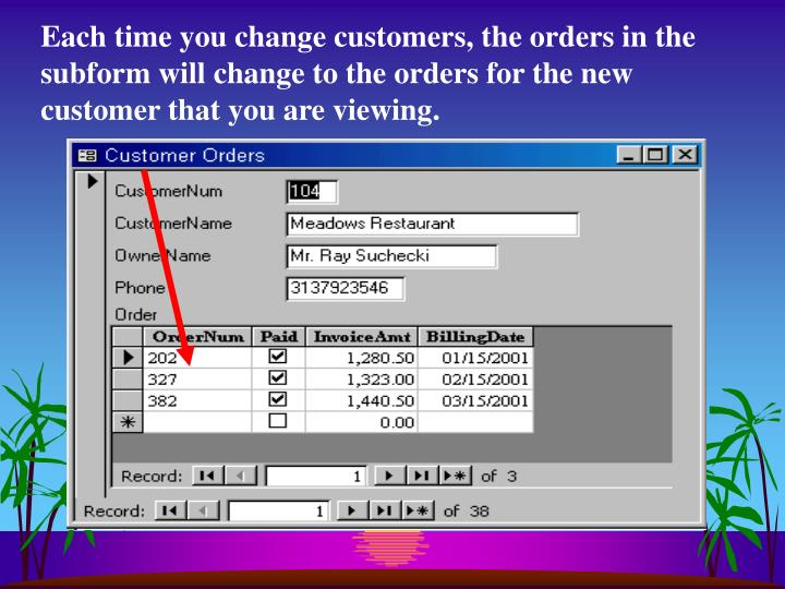 Each time you change customers, the orders in the subform will change to the orders for the new customer that you are viewing.