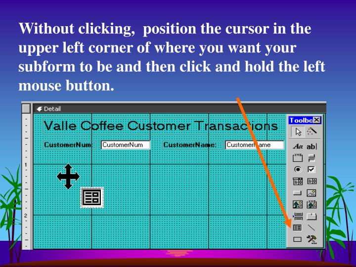 Without clicking,  position the cursor in the upper left corner of where you want your subform to be and then click and hold the left mouse button.