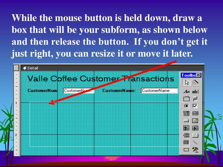 While the mouse button is held down, draw a box that will be your subform, as shown below and then release the button.  If you don't get it just right, you can resize it or move it later.