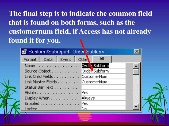 The final step is to indicate the common field that is found on both forms, such as the customernum field, if Access has not already found it for you.