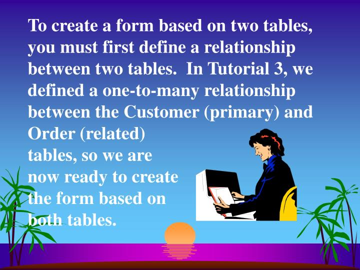 To create a form based on two tables, you must first define a relationship between two tables.  In Tutorial 3, we defined a one-to-many relationship between the Customer (primary) and Order (related)