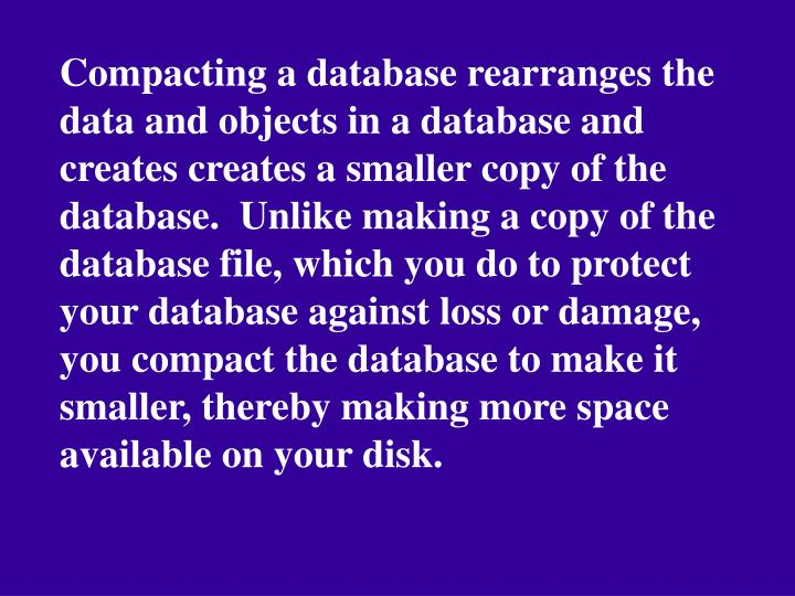 Compacting a database rearranges the data and objects in a database and creates creates a smaller copy of the database.  Unlike making a copy of the database file, which you do to protect your database against loss or damage, you compact the database to make it smaller, thereby making more space available on your disk.