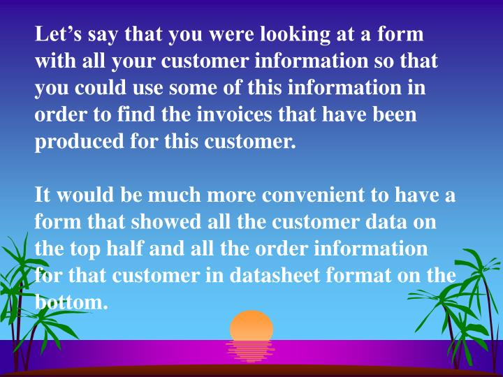 Let's say that you were looking at a form with all your customer information so that you could use some of this information in order to find the invoices that have been produced for this customer.