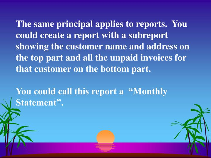 The same principal applies to reports.  You could create a report with a subreport showing the customer name and address on the top part and all the unpaid invoices for that customer on the bottom part.