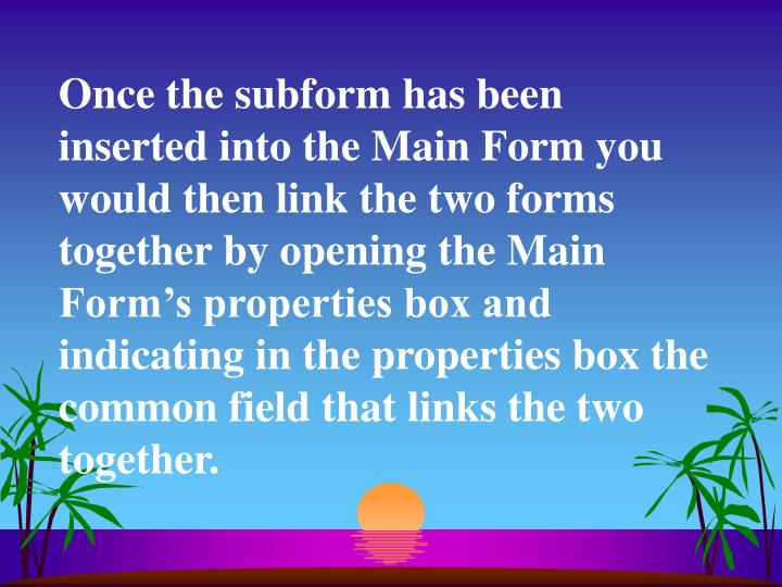 Once the subform has been inserted into the Main Form you would then link the two forms together by opening the Main Form's properties box and indicating in the properties box the common field that links the two together.