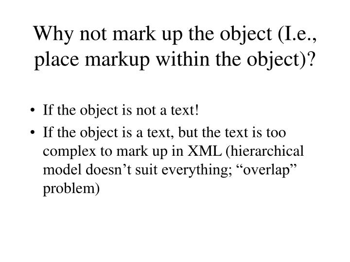 Why not mark up the object (I.e., place markup within the object)?