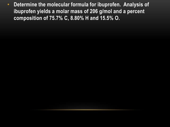 Determine the molecular formula for ibuprofen.  Analysis of ibuprofen yields a molar mass of 206 g/mol and a percent composition of 75.7% C, 8.80% H and 15.5% O.