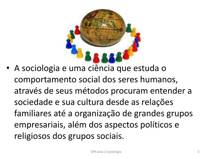A sociologia e uma ciência que estuda o comportamento social dos seres humanos, através de seus métodos procuram entender a sociedade e sua cultura desde as relações familiares até a organização de grandes grupos empresariais, além dos aspectos políticos e religiosos dos grupos sociais.