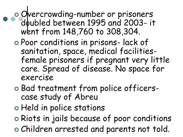 Overcrowding-number or prisoners doubled between 1995 and 2003- it went from 148,760 to 308,304.