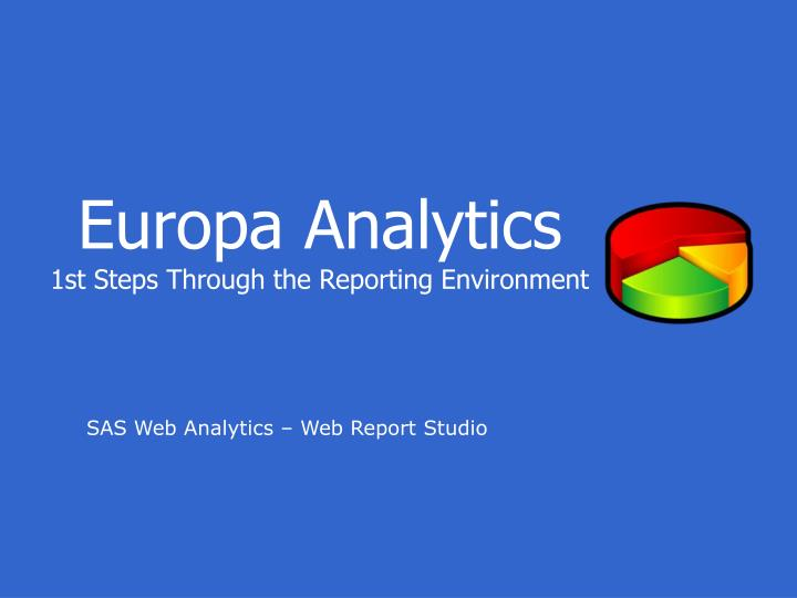 europa analytics 1st steps through the reporting environment n.