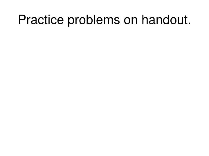 Practice problems on handout.