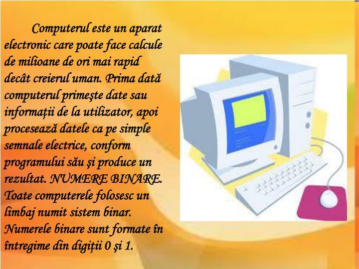 Computerul este un aparat electronic care poate face calcule de milioane de ori mai rapid decât cre...