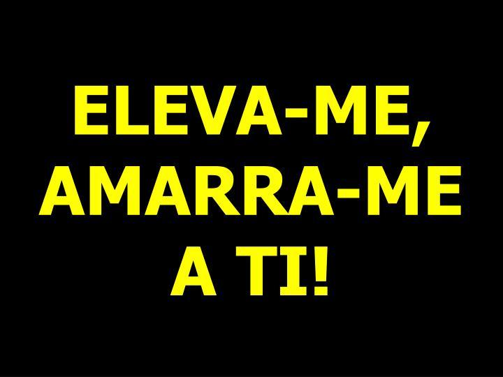 ELEVA-ME, AMARRA-ME