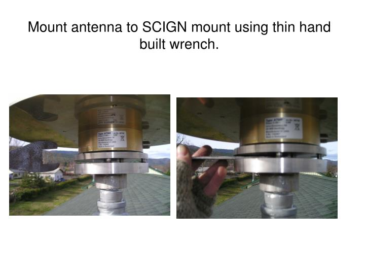 Mount antenna to SCIGN mount using thin hand built wrench.