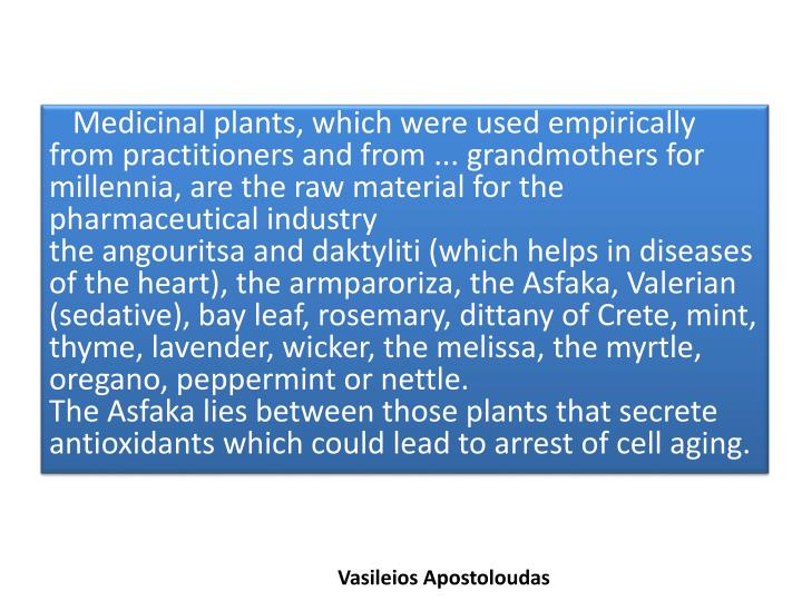 Medicinal plants, which were used empirically from practitioners and from ... grandmothers for millennia, are the raw material for the pharmaceutical industry