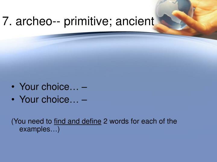 7. archeo-- primitive; ancient