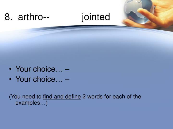 8.  arthro--       jointed