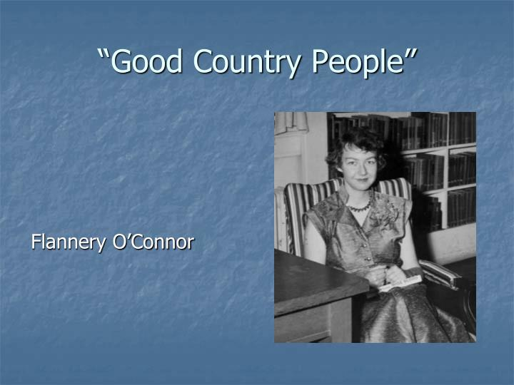 good country people by flannery o connor O'connor's short stories flannery o'connor share home reported that as o'connor neared the end of good country people, her reading had to be interrupted.