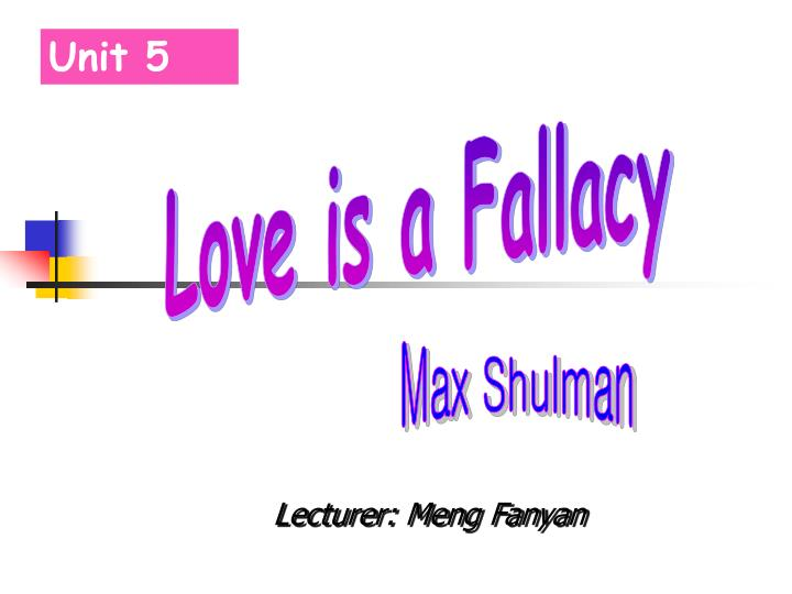 love is a fallacy argumentative essay shulman 'love is a fallacy' by max shulman is a short story about a smart student because of his intelligence, he feels superior to his roommate, petey he thinks, he has everything except the right woman.
