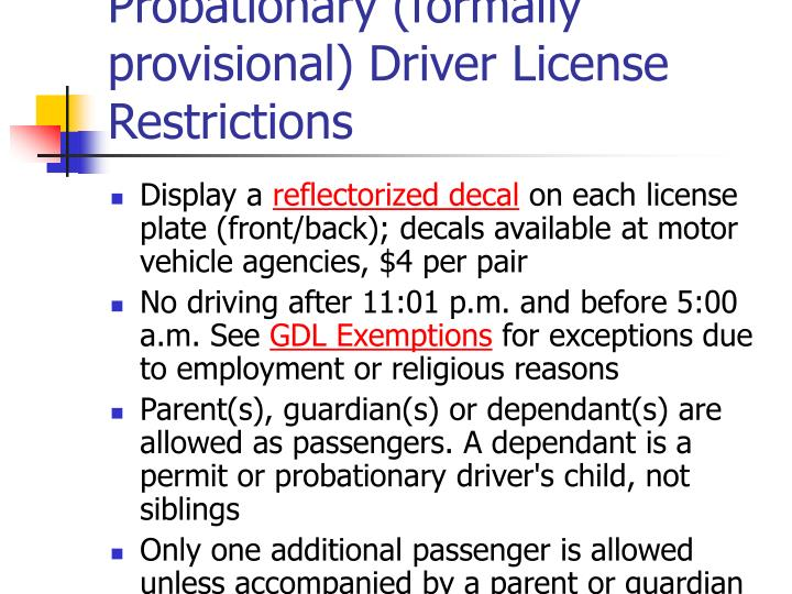 "probationary license Probationary license (minimum one year of restricted but unsupervised driving) basic driver license (must be 18 years old) to say the restrictions placed on examination permit and probationary license holders are ""strict"" is putting it mildly."
