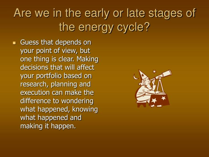 Are we in the early or late stages of the energy cycle?