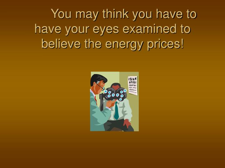 You may think you have to have your eyes examined to believe the energy prices!