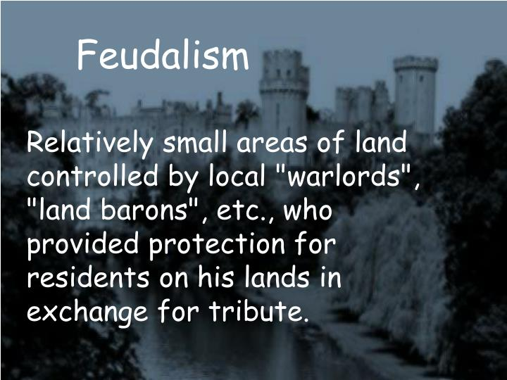 "Relatively small areas of land controlled by local ""warlords"", ""land barons"", etc., who provided protection for residents on his lands in exchange for tribute."