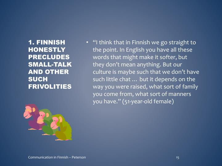 """""""I think that in Finnish we go straight to the point. In English you have all these words that might make it softer, but they don't mean anything. But our culture is maybe such that we don't have such little chat … but it depends on the way you were raised, what sort of family you come from, what sort of manners you have."""" (51-year-old female)"""
