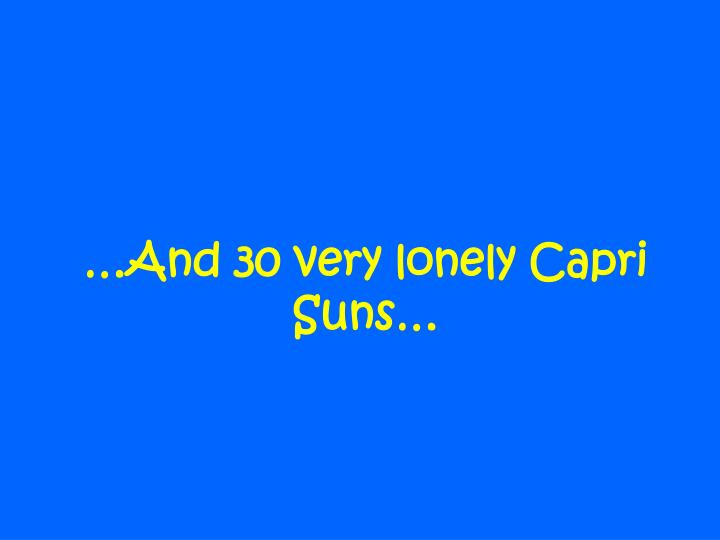 And 30 very lonely capri suns