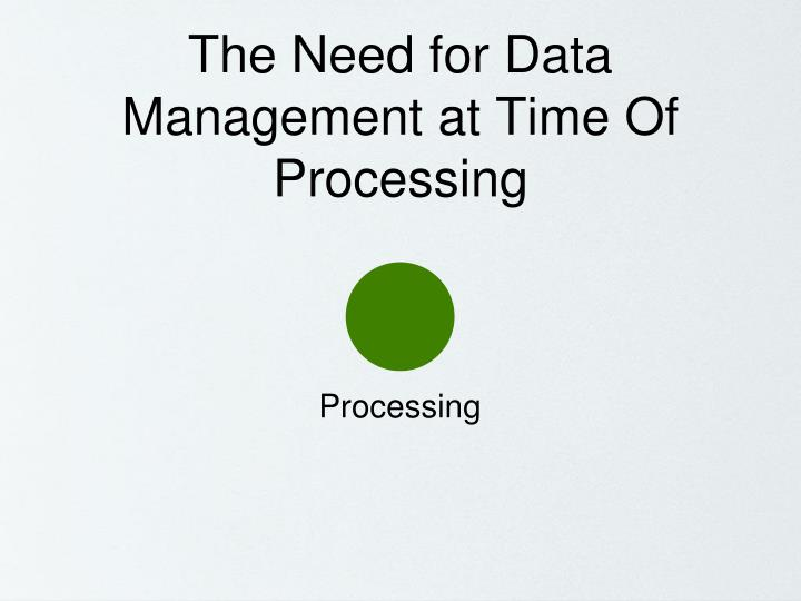 The Need for Data Management at Time Of Processing