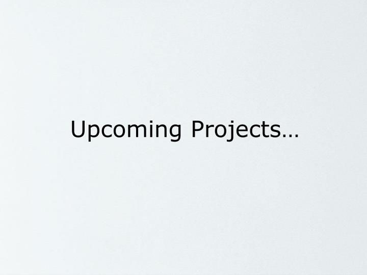 Upcoming Projects…