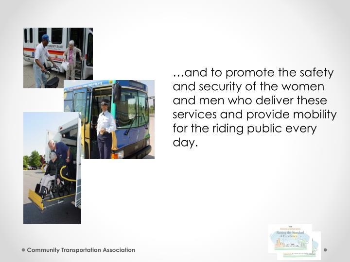 …and to promote the safety and security of the women and men who deliver these services and provide mobility for the riding public every day.