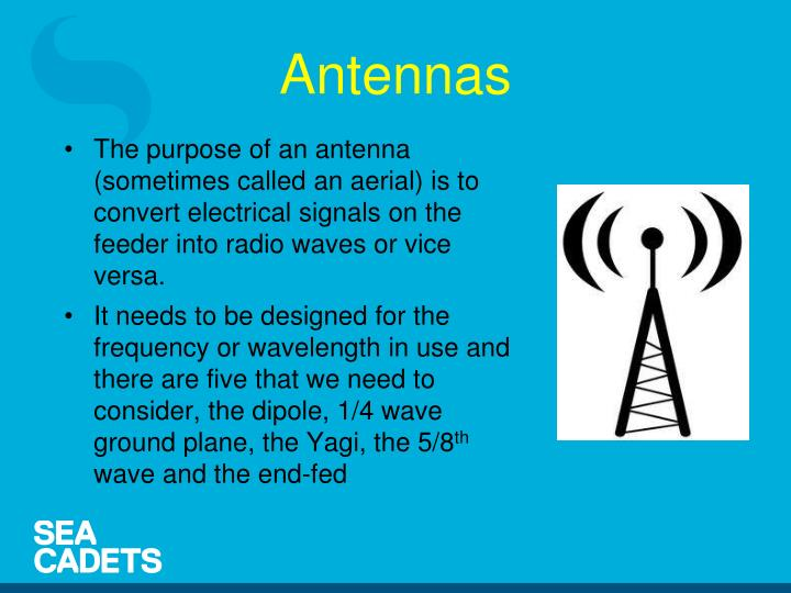The purpose of an antenna (sometimes called an aerial) is to convert electrical signals on the feeder into radio waves or vice versa.