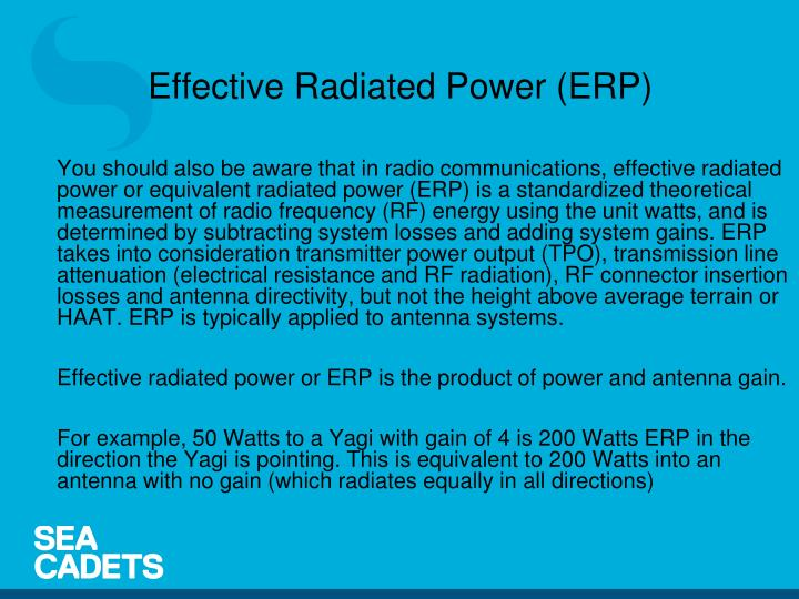 You should also be aware that in radio communications, effective radiated power or equivalent radiated power (ERP) is a standardized theoretical measurement of radio frequency (RF) energy using the unit watts, and is determined by subtracting system losses and adding system gains. ERP takes into consideration transmitter power output (TPO), transmission line attenuation (electrical resistance and RF radiation), RF connector insertion losses and antenna directivity, but not the height above average terrain or HAAT. ERP is typically applied to antenna systems.