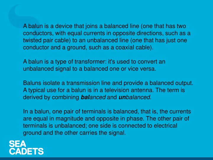 A balun is a device that joins a balanced line (one that has two conductors, with equal currents in opposite directions, such as a twisted pair cable) to an unbalanced line (one that has just one conductor and a ground, such as a coaxial cable).