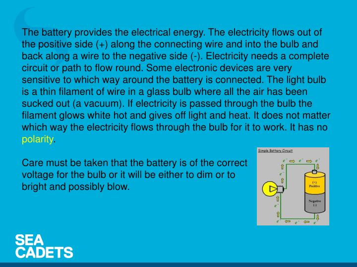 The battery provides the electrical energy. The electricity flows out of the positive side (+) along the connecting wire and into the bulb and back along a wire to the negative side (-). Electricity needs a complete circuit or path to flow round. Some electronic devices are very sensitive to which way around the battery is connected. The light bulb is a thin filament of wire in a glass bulb where all the air has been sucked out (a vacuum). If electricity is passed through the bulb the filament glows white hot and gives off light and heat. It does not matter which way the electricity flows through the bulb for it to work. It has no