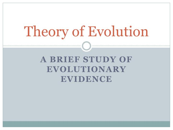 a study of the theory of evolution But the theory of evolution currently accepted by scientists is no more straightforwardly 'darwinian' than modern physics is 'newtonian' – and indeed the entire field of evolutionary biology is still undergoing a revision and expansion of its views on the history and connectedness of life.