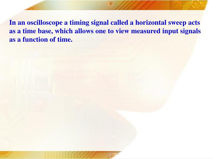 In an oscilloscope a timing signal called a horizontal sweep acts as a time base, which allows one t...