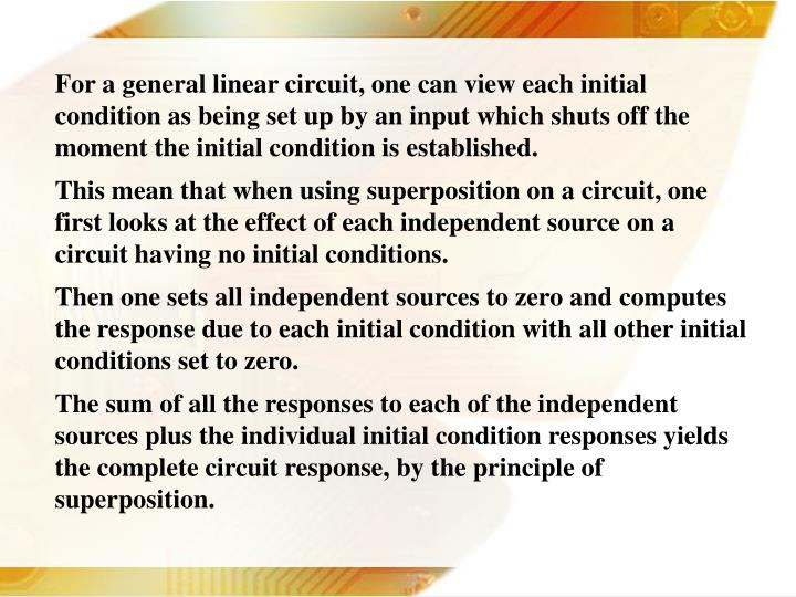 For a general linear circuit, one can view each initial condition as being set up by an input which shuts off the moment the initial condition is established.